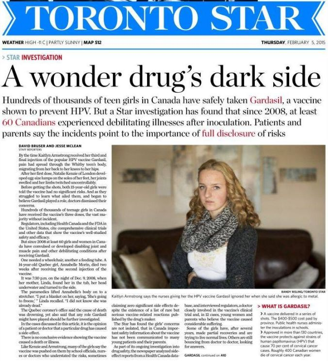 Text from Star's Website:  HPV vaccine Gardasil has a dark side, Star investigation finds Although hundreds of thousands of girls in Canada have safely taken Gardasil, at least 60 Canadians experienced debilitating illnesses after inoculation.